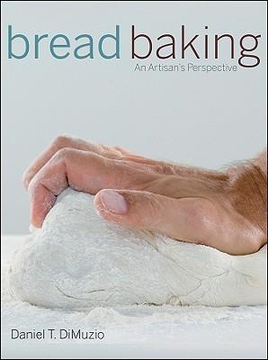 Bread Baking: An Artisans Perspective  by  Daniel T. DiMuzio