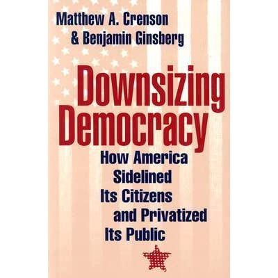 Downsizing Democracy How America Sidelined Its Citizens And Privatized Public By Benjamin Ginsberg