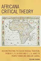 Africana Critical Theory: Reconstructing The Black Radical Tradition From W. E. B. Du Bois And C.L.R. James To Frantz Fanon And Amilcar Cabral