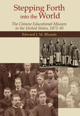 Stepping Forth Into the World - The Chinese Educational Mission to the United States, 1872-81