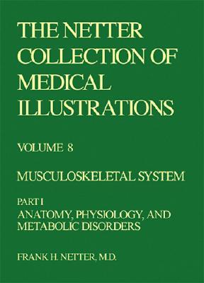 The Netter Collection of Medical Illustrations, Volume 8: Musculoskeletal System, Part I - Anatomy, Physiology and Metabolic Disorders