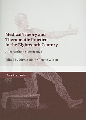 Medical Theory and Therapeutic Practice in the Eighteenth Century: A Transatlantic Perspective Jürgen Helm