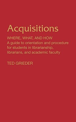 Acquisitions--Where, What, and How: A Guide to Orientation and Procedure for Students in Librarianship, Librarians, and Academic Faculty