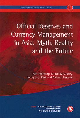 Official Reserves and Currency Management in Asia: Myth, Reality and the Future: Geneva Reports on the World Economy 7