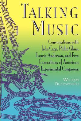 Talking Music: Conversations With John Cage, Philip Glass, Laurie Anderson, And 5 Generations Of American Experimental Composers