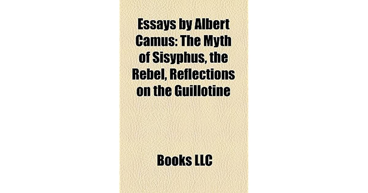 Essays By Albert Camus The Myth Of Sisyphus The Rebel Reflections  Essays By Albert Camus The Myth Of Sisyphus The Rebel Reflections On The  Guillotine By Books Llc