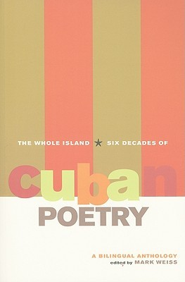 The Whole Island: Six Decades of Cuban Poetry, A Bilingual Anthology