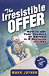 The Irresistible Offer: How to Sell Your Product or Service in 3 Seconds or Less