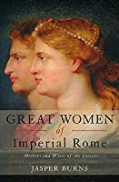 Great Women of Imperial Rome: Mothers and Wives of the Caesars
