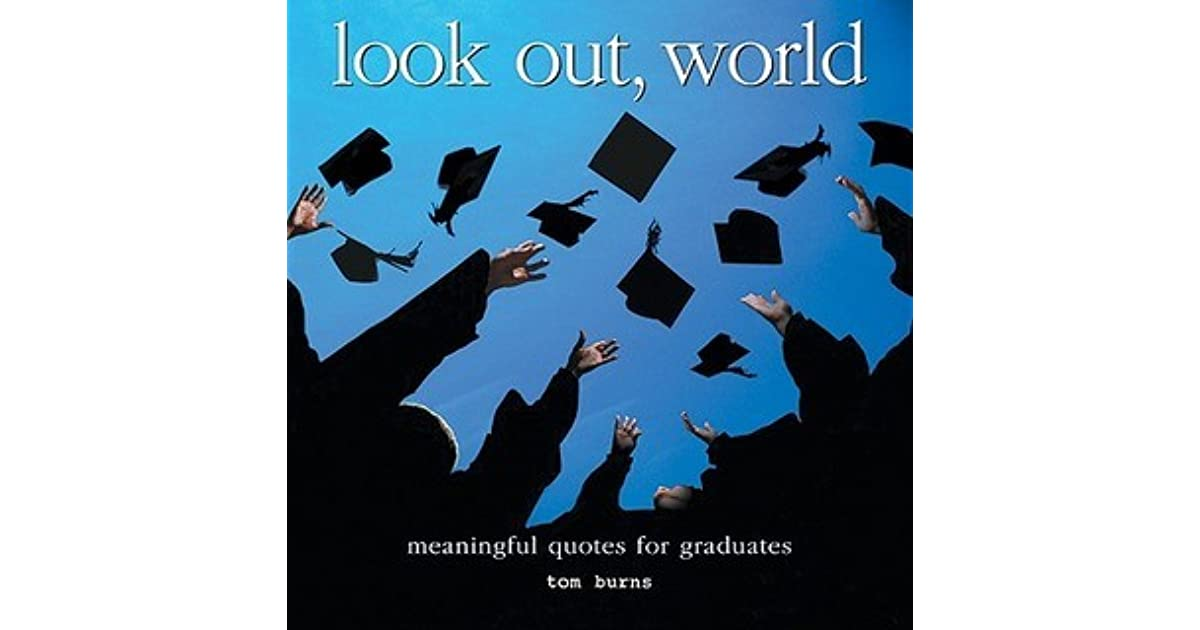 look out world meaningful quotes for graduates by tom burns