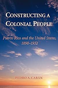 Constructing a Colonial People: Puerto Rico and the United States, 1898-1932
