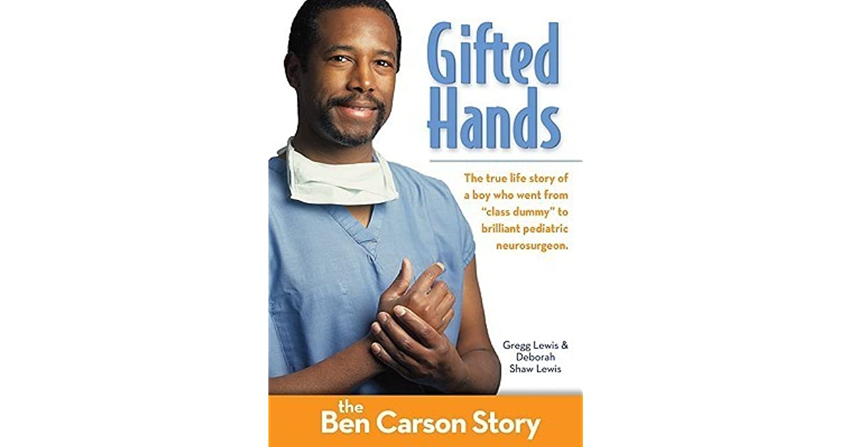 reflective writing of gifted hands the ben carson story Reflective writing gifted hands: the ben carson story is a true story movie that revolves on the life of benjamin ben carson who overcome poverty, racism, and a violent temper to become a world-renowned pediatric neurosurgeon that gives him a great credit in the field of medicine.