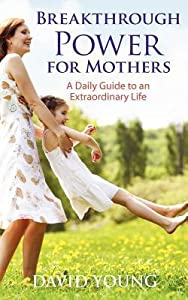 Breakthrough Power for Mothers: A Daily Guide to an Extraordinary Life