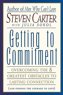 GETTING TO COMMITMENT Overcoming the 8 Greatest Obstacles to Lasting Connection (And Finding the Courage to Love)