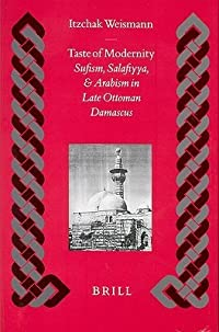 Taste of Modernity: Sufism and Salafiyya in Late Ottoman Damascus