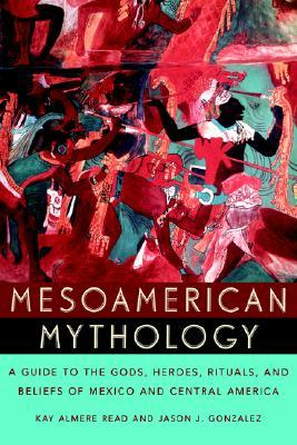 Mesoamerican Mythology: A Guide to the Gods, Heroes, Rituals, and Beliefs of Mexico and Central America