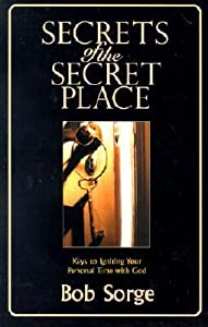 Secrets of the Secret Place: Keys to Igniting Your Personal Time with God
