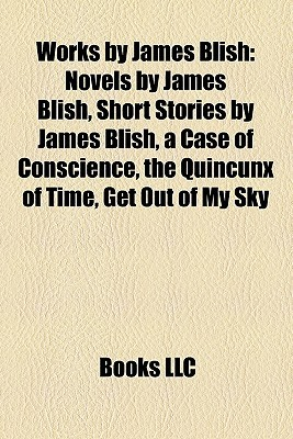 Works by James Blish: Novels by James Blish, Short Stories by James Blish, a Case of Conscience, the Quincunx of Time, Get Out of My Sky