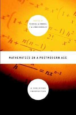 Mathematics In A Postmodern Age A Christian Perspective By Russell W Howell