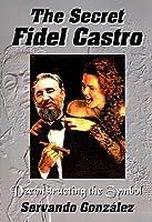 The Secret Fidel Castro: Deconstructing the Symbol