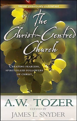 The Christ Centred Church: Creating Fearless, Passionate, Sacrificial, Bold, Loving, Spirit Filled Followers Of Christ A.W. Tozer
