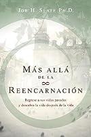 Mas Alla de la Reencarnacion: Regrese A Sus Vidas Pasadas y Descubra la Vida Despues de la Vida