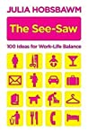 The See Saw: 100 Ideas For Work Life Balance: 100 Recipes For Work Life Balance