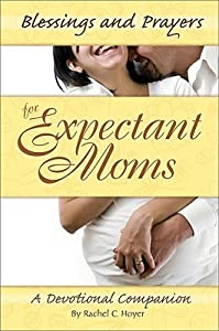 Blessings and Prayers for Expectant Moms: A Devotional Companion