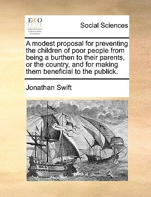 A Modest Proposal for Preventing the Children of Poor People from Being a Burthen to Their Parents, or the Country, and for Making Them Beneficial to the Publick.