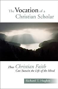 The Vocation of the Christian Scholar: How Christian Faith Can Sustain the Life of the Mind