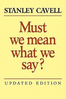Stanley Cavell - Must We Mean What We Say A Book