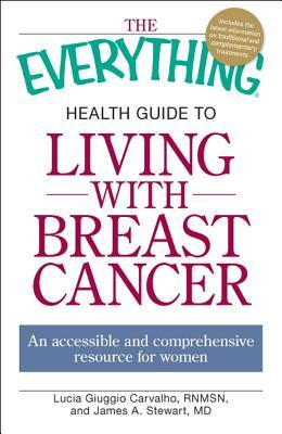 The Everything Health Guide to Living with Breast Cancer: An accessible and comprehensive resource for women Lucia Giuggio Carvalho, James A. Stewart
