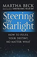 Steering by Starlight: How to Fulfil Your Destiny, No Matter What. Martha Beck