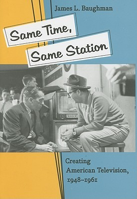 Same Time, Same Station: Creating American Television, 1948–1961
