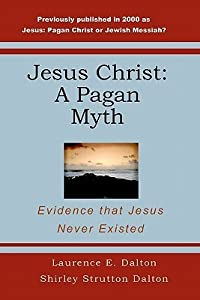 Jesus Christ: A Pagan Myth: Evidence That Jesus Never Existed