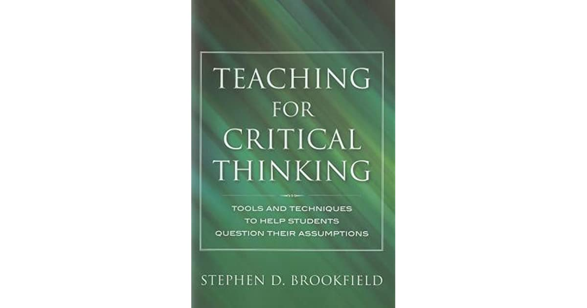 teaching for critical thinking tools and techniques to help students question their assumptions Folks: the posting below looks at several student misunderstandings about critical reading it is from chapter 6, reading and writing critically, in the book, teaching for critical thinking: tools and techniques to help students question their assumptions, by stephen d brookfield.