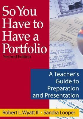 So You Have to Have a Portfolio: A Teachers Guide to Preparation and Presentation  by  Robert L. Wyatt III