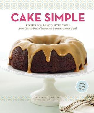Cake Simple  Recipes for Bundt-Style Cakes from Classic Dark Chocolate to Luscious Lemon-Basil