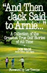 """""""And Then Jack Said to Arnie..."""": A Collection of the Greatest True Golf Stories of All Time"""