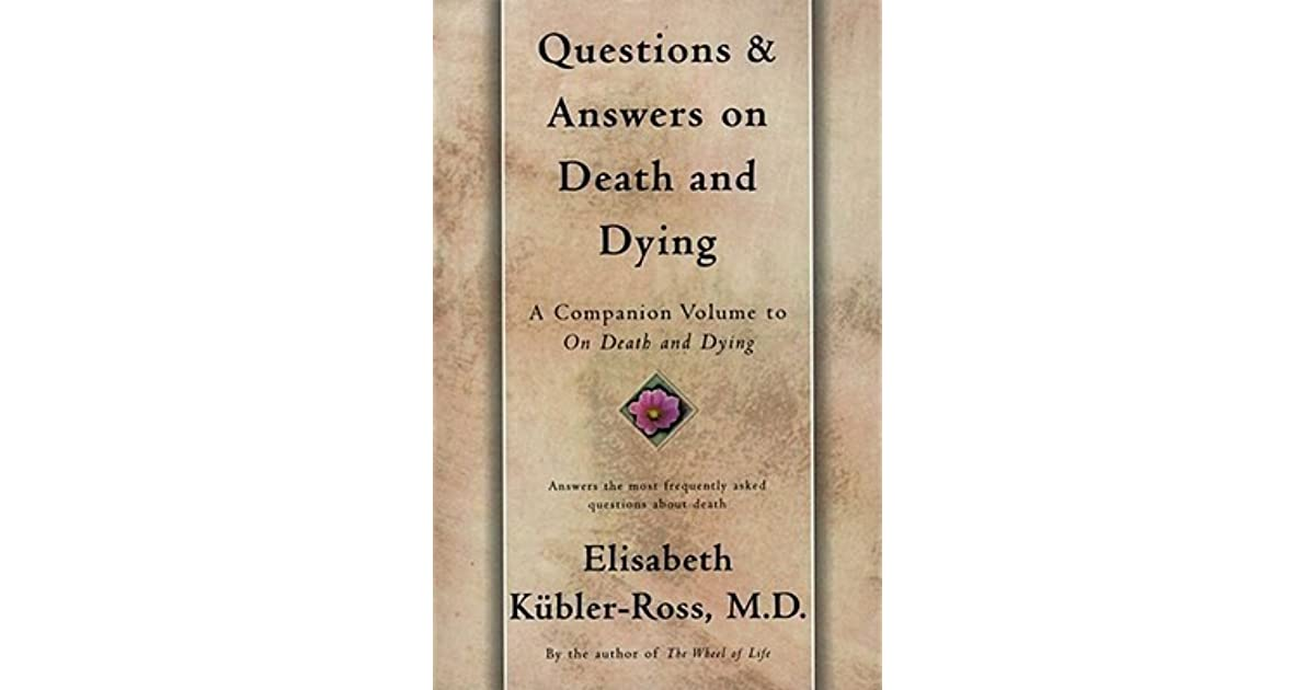 the questions about death and dying Questions and answers on death and dying is a vital resource for doctors, nurses, members of the clergy, social workers, and lay people dealing with death and dying .