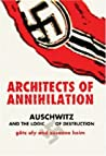Architects of Annihilation: Auschwitz and the Logic of Destruction