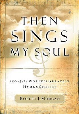 Then Sings My Soul: 150 of the World's Greatest Hymn Stories by