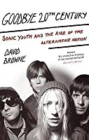 Goodbye 20th Century: Sonic Youth and the Rise of the Alternative Nation. David Browne