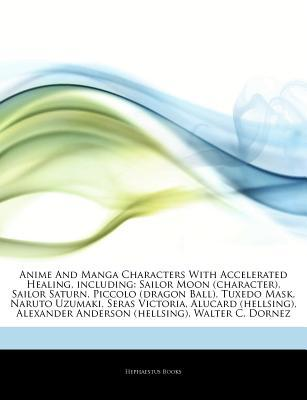 Articles on Anime and Manga Characters with Accelerated Healing, Including: Sailor Moon (Character), Sailor Saturn, Piccolo (Dragon Ball), Tuxedo Mask, Naruto Uzumaki, Seras Victoria, Alucard (Hellsing), Alexander Anderson (Hellsing)