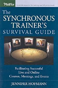 The Synchronous Trainer's Survival Guide: Facilitating Successful Live and Online Courses, Meetings, and Events