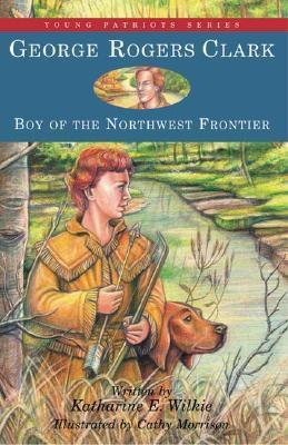 George Rogers Clark Boy of the Northwest Frontier