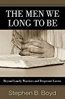 The Men We Long to Be: Beyond Lonely Warriors and Desperate Lovers