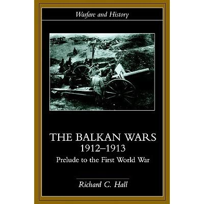 The Balkan Wars 1912-1913: Prelude to the First World War (Warfare and History)