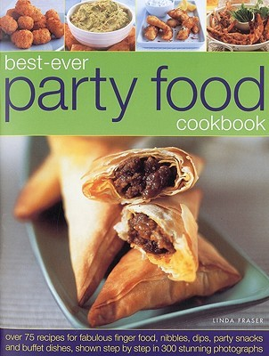 Best-Ever Party Food Cookbook: Over 75 Recipes for Fabulous Finger Food, Nibbles, Dips, Party Snacks and Buffet Dishes, Shown Step by Step in 300 Stunning Photographs