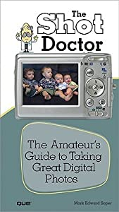 The Shot Doctor: The Amateur's Guide to Taking Great Digital Photos